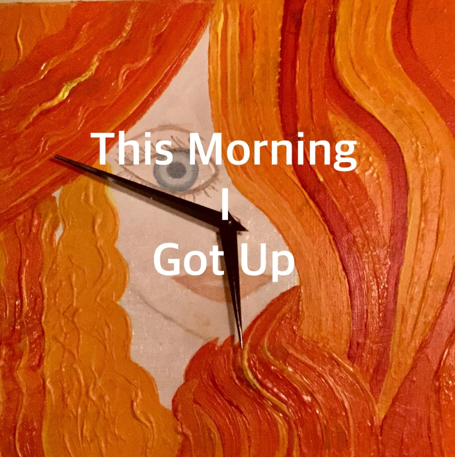 This Morning I Got Up